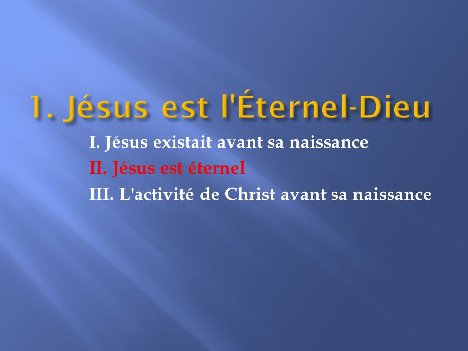 II. Jésus est éternel Christ n existait pas seulement avant sa naissance, avant la création ou avant le temps : il a toujours existé.