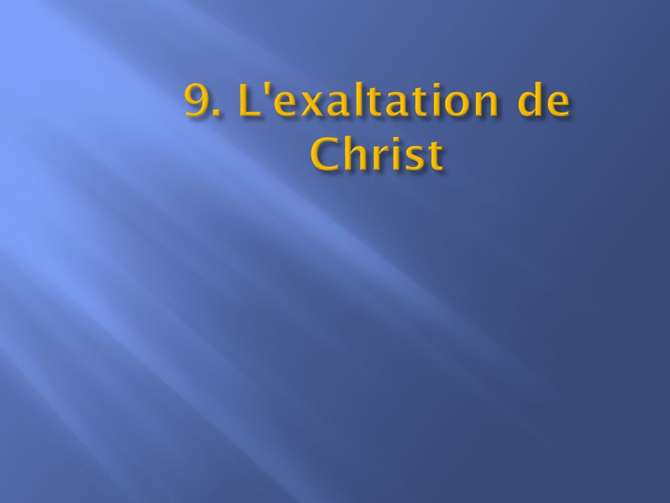 9. L exaltation de Christ Les Écritures soulignent l exaltation de Christ.