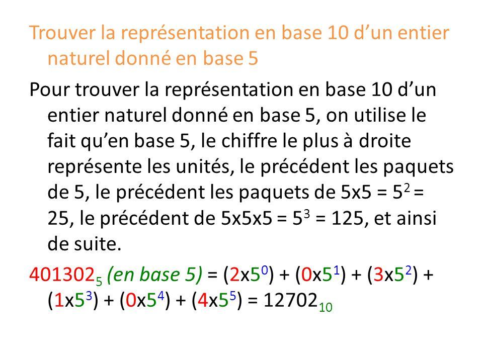 Trouver la représentation en base 10 d'un entier naturel donné en base 5 Pour trouver la représentation en base 10 d'un entier naturel donné en base 5, on utilise le fait qu'en base 5, le chiffre le plus à droite représente les unités, le précédent les paquets de 5, le précédent les paquets de 5x5 = 52 = 25, le précédent de 5x5x5 = 53 = 125, et ainsi de suite.