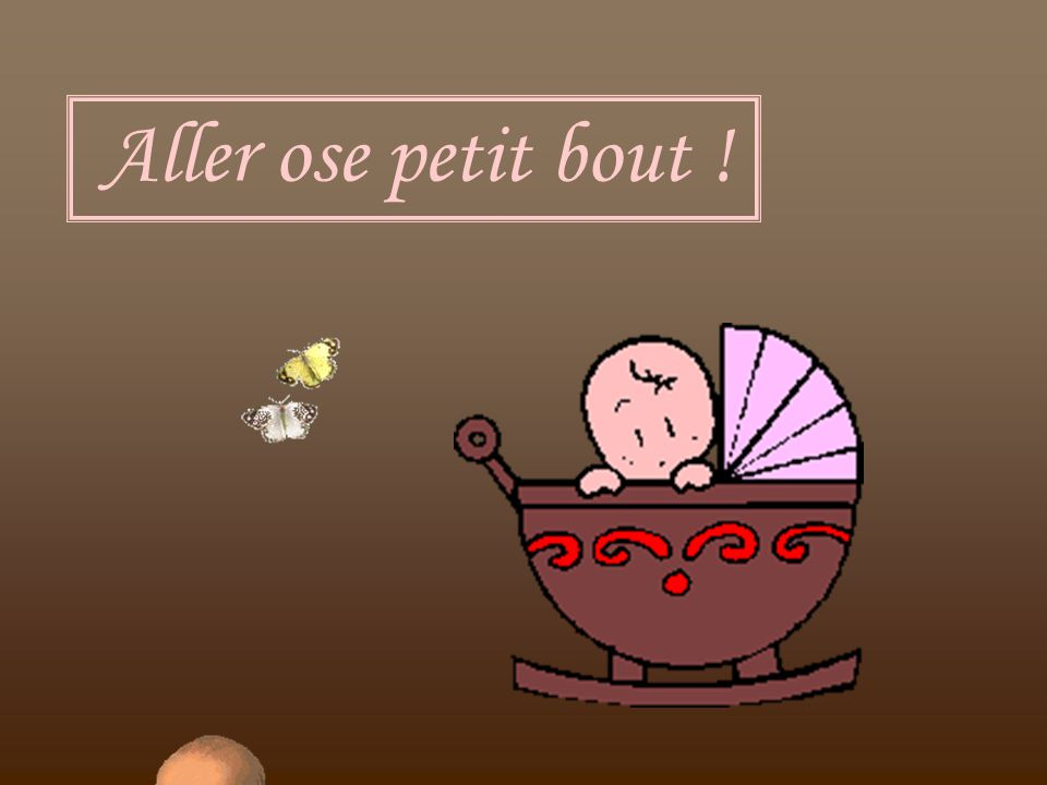 Aller ose petit bout !