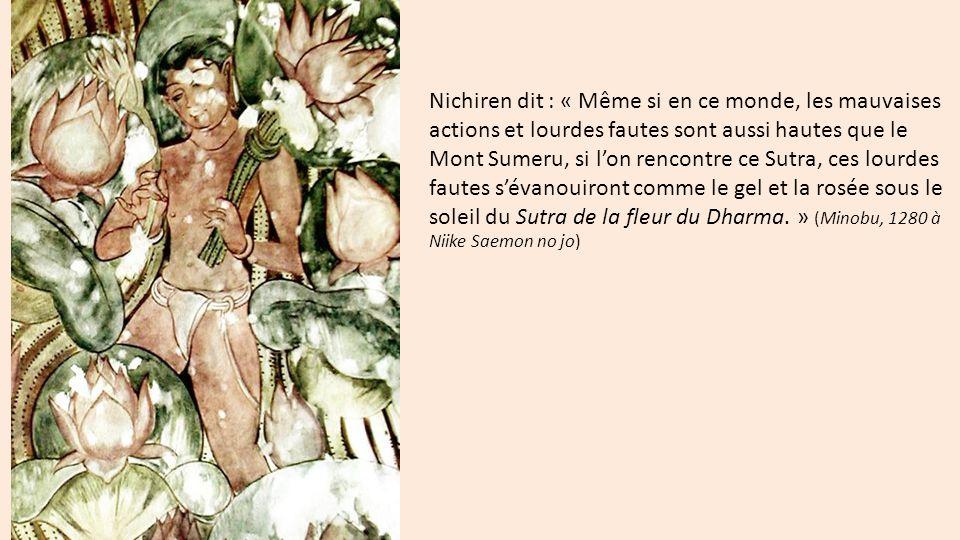 Nichiren dit : « Même si en ce monde, les mauvaises actions et lourdes fautes sont aussi hautes que le Mont Sumeru, si l'on rencontre ce Sutra, ces lourdes fautes s'évanouiront comme le gel et la rosée sous le soleil du Sutra de la fleur du Dharma. » (Minobu, 1280 à Niike Saemon no jo)