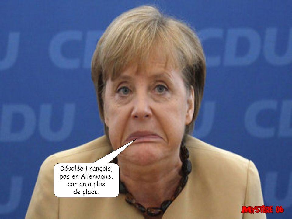 Désolée François, pas en Allemagne, car on a plus de place.