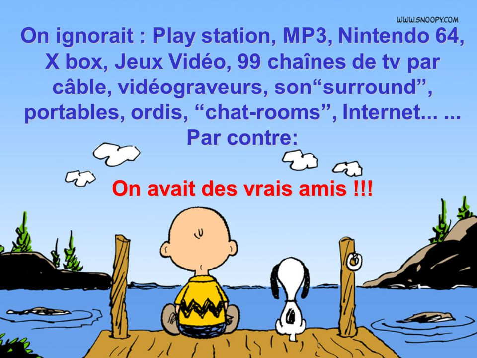On ignorait : Play station, MP3, Nintendo 64, X box, Jeux Vidéo, 99 chaînes de tv par câble, vidéograveurs, son surround , portables, ordis, chat-rooms , Internet... ... Par contre: