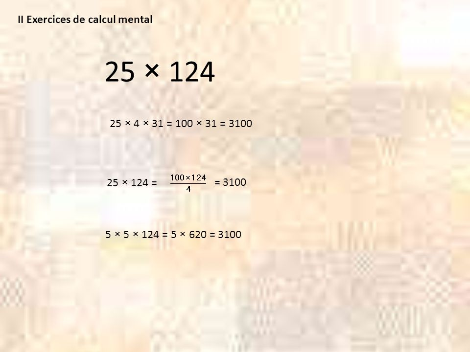 25 × 124 II Exercices de calcul mental 25 × 4 × 31 = 100 × 31 = 3100