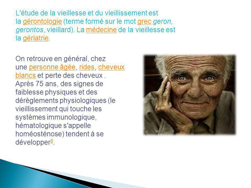 L étude de la vieillesse et du vieillissement est la gérontologie (terme formé sur le mot grec geron, gerontos, vieillard). La médecine de la vieillesse est la gériatrie.