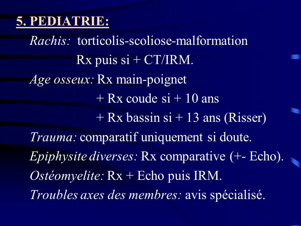 5. PEDIATRIE: Rachis: torticolis-scoliose-malformation. Rx puis si + CT/IRM. Age osseux: Rx main-poignet.