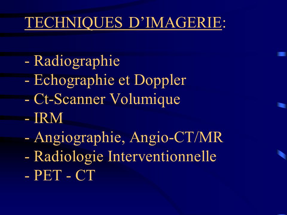 TECHNIQUES D'IMAGERIE: - Radiographie - Echographie et Doppler - Ct-Scanner Volumique - IRM - Angiographie, Angio-CT/MR - Radiologie Interventionnelle - PET - CT