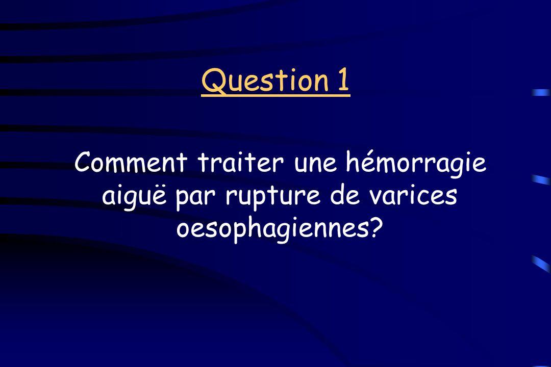 Question 1 Comment traiter une hémorragie aiguë par rupture de varices oesophagiennes