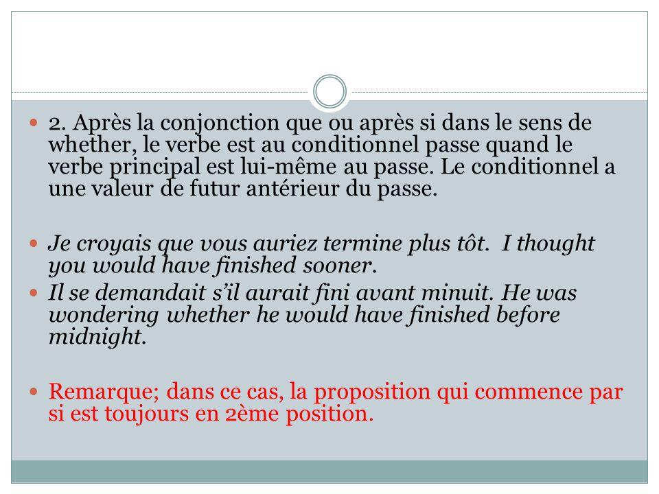 2. Après la conjonction que ou après si dans le sens de whether, le verbe est au conditionnel passe quand le verbe principal est lui-même au passe. Le conditionnel a une valeur de futur antérieur du passe.