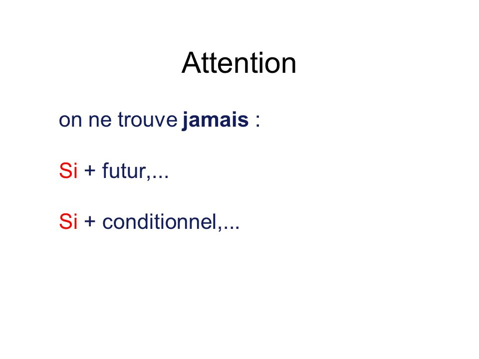 Attention on ne trouve jamais : Si + futur,... Si + conditionnel,...