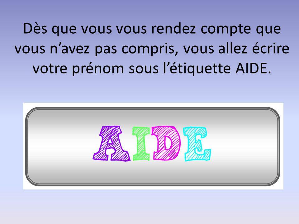 Dès que vous vous rendez compte que vous n'avez pas compris, vous allez écrire votre prénom sous l'étiquette AIDE.