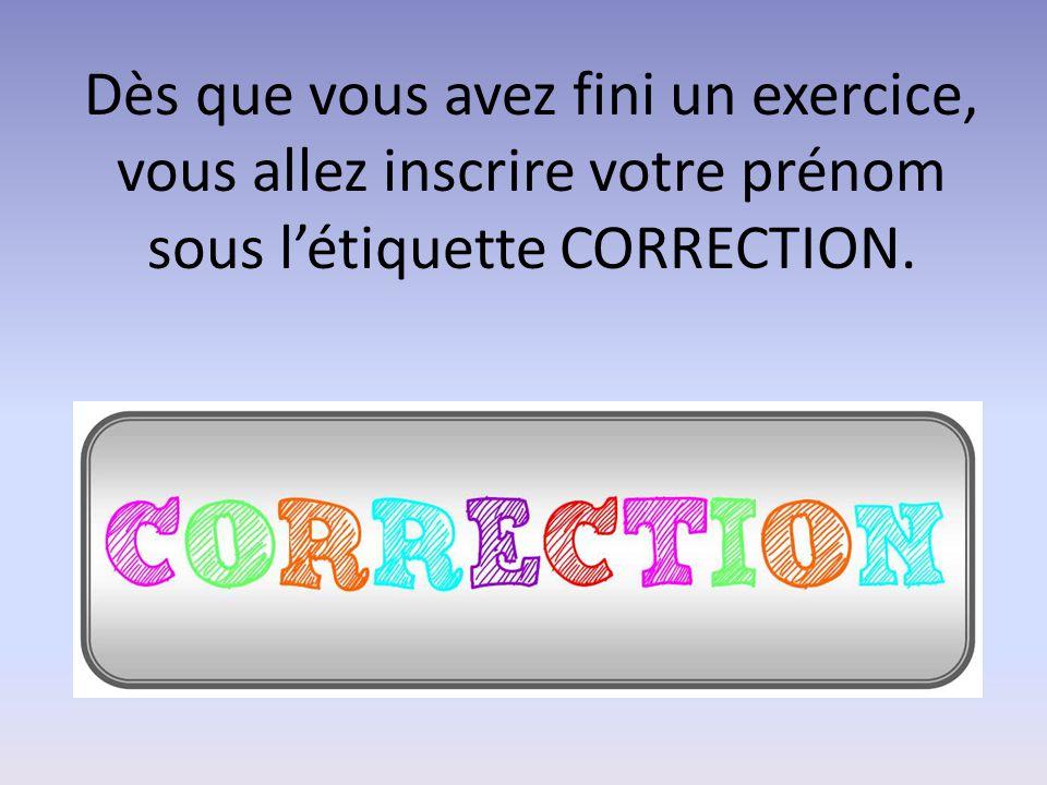 Dès que vous avez fini un exercice, vous allez inscrire votre prénom sous l'étiquette CORRECTION.