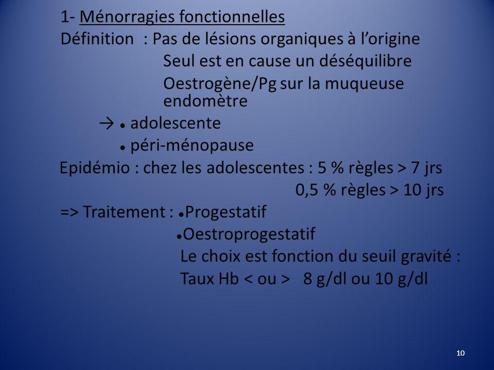 1- Ménorragies fonctionnelles Définition : Pas de lésions organiques à l'origine Seul est en cause un déséquilibre Oestrogène/Pg sur la muqueuse endomètre → ● adolescente ● péri-ménopause Epidémio : chez les adolescentes : 5 % règles > 7 jrs 0,5 % règles > 10 jrs => Traitement : ●Progestatif ●Oestroprogestatif Le choix est fonction du seuil gravité : Taux Hb < ou > 8 g/dl ou 10 g/dl
