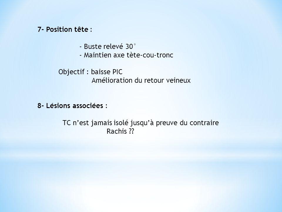 7- Position tête : - Buste relevé 30° - Maintien axe tète-cou-tronc. Objectif : baisse PIC. Amélioration du retour veineux.