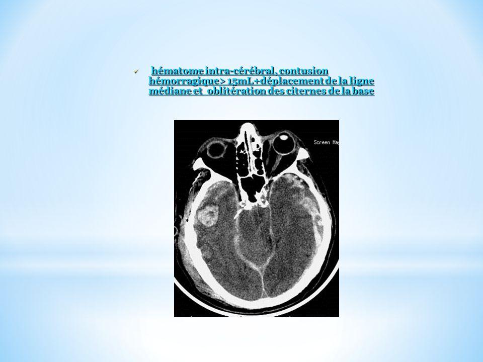 hématome intra-cérébral, contusion hémorragique> 15mL+déplacement de la ligne médiane et oblitération des citernes de la base