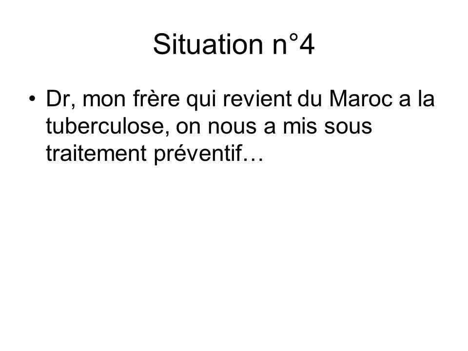 Situation n°4 Dr, mon frère qui revient du Maroc a la tuberculose, on nous a mis sous traitement préventif…