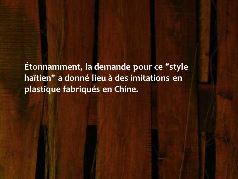 Étonnamment, la demande pour ce style haïtien a donné lieu à des imitations en plastique fabriqués en Chine.