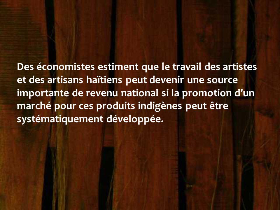Des économistes estiment que le travail des artistes et des artisans haïtiens peut devenir une source importante de revenu national si la promotion d'un marché pour ces produits indigènes peut être systématiquement développée.