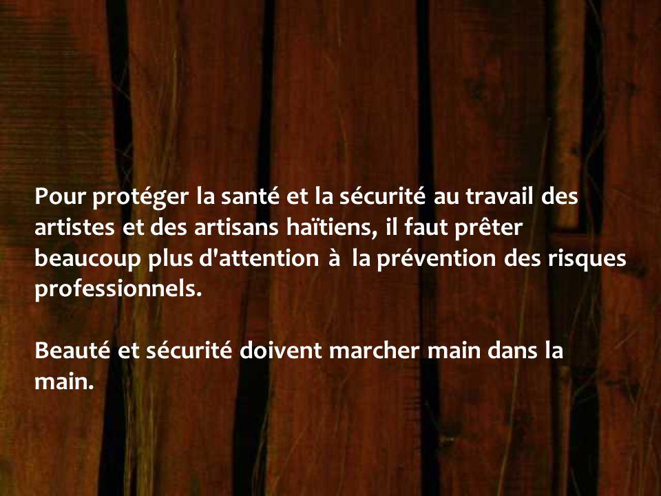 Pour protéger la santé et la sécurité au travail des artistes et des artisans haïtiens, il faut prêter beaucoup plus d attention à la prévention des risques professionnels.