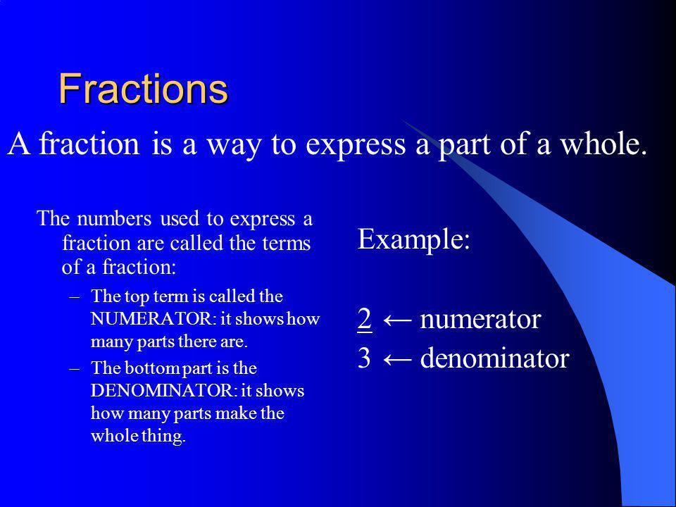 Fractions A fraction is a way to express a part of a whole. Example: