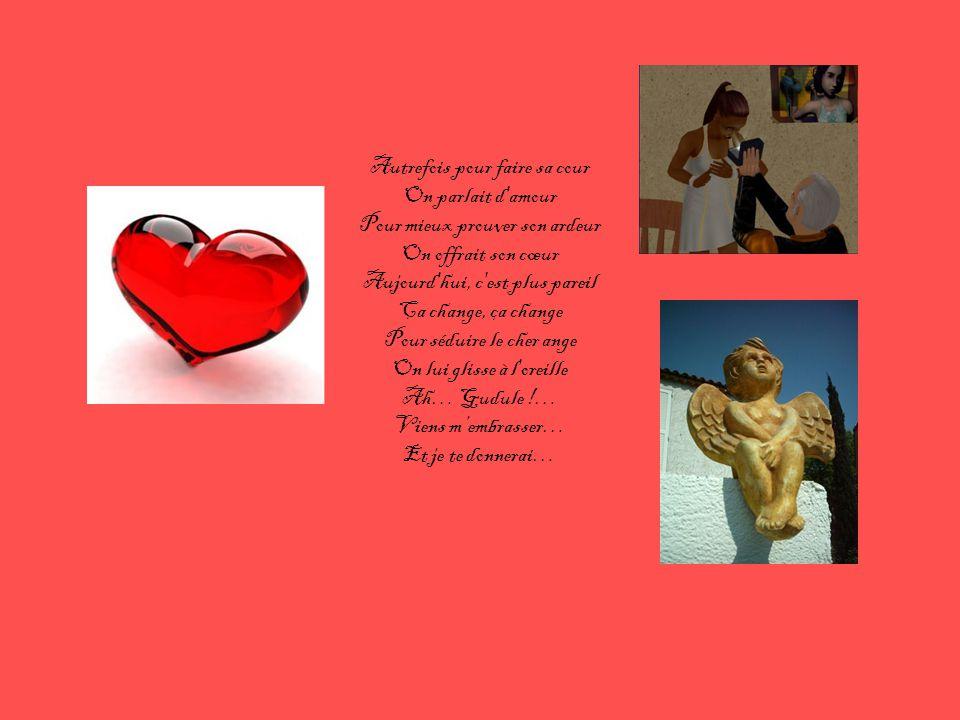Autrefois pour faire sa cour On parlait d amour Pour mieux prouver son ardeur On offrait son cœur Aujourd hui, c est plus pareil Ça change, ça change Pour séduire le cher ange On lui glisse à l oreille Ah… Gudule !…