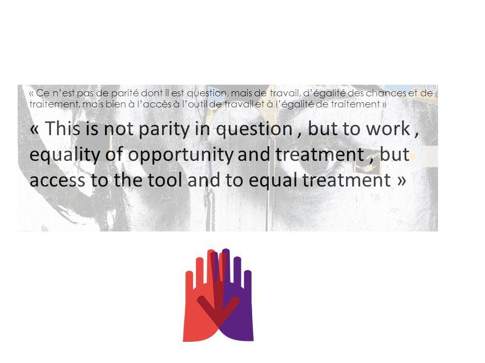 « Ce n'est pas de parité dont il est question, mais de travail, d'égalité des chances et de traitement, mais bien à l'accès à l'outil de travail et à l'égalité de traitement »