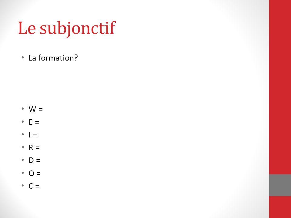 Le subjonctif La formation W = E = I = R = D = O = C =