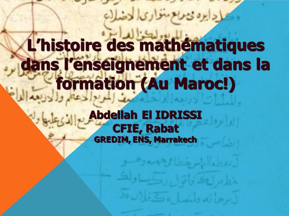 L'histoire des mathématiques dans l'enseignement et dans la formation (Au Maroc!) Abdellah El IDRISSI CFIE, Rabat