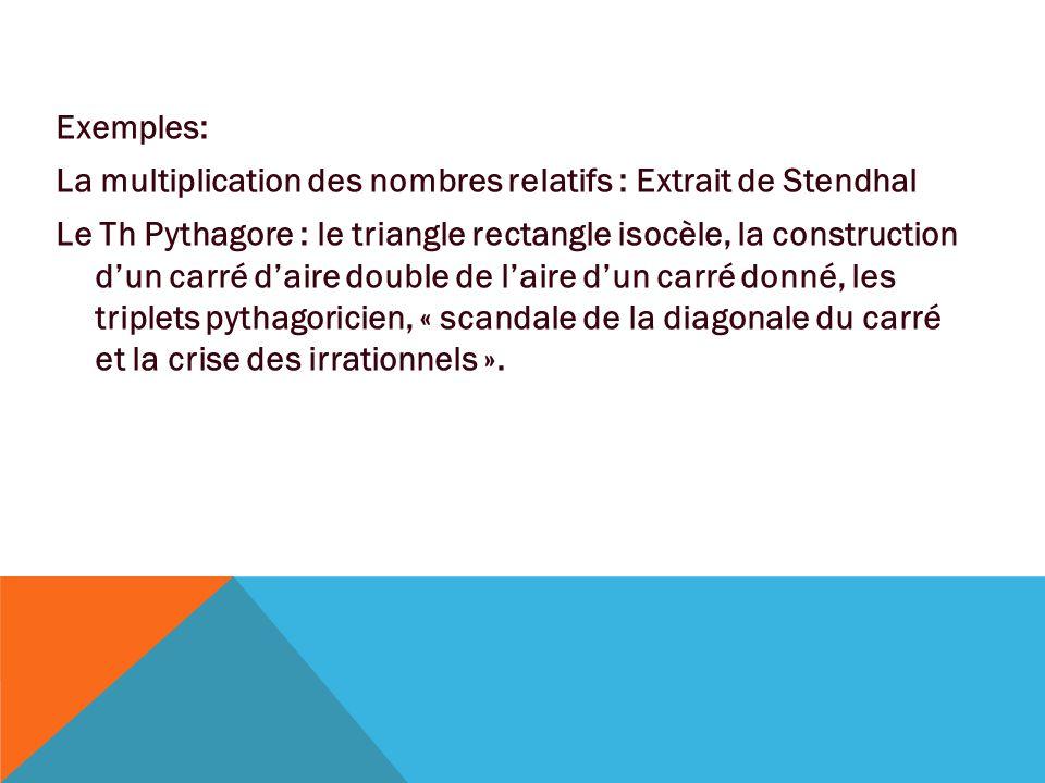 Exemples: La multiplication des nombres relatifs : Extrait de Stendhal Le Th Pythagore : le triangle rectangle isocèle, la construction d'un carré d'aire double de l'aire d'un carré donné, les triplets pythagoricien, « scandale de la diagonale du carré et la crise des irrationnels ».