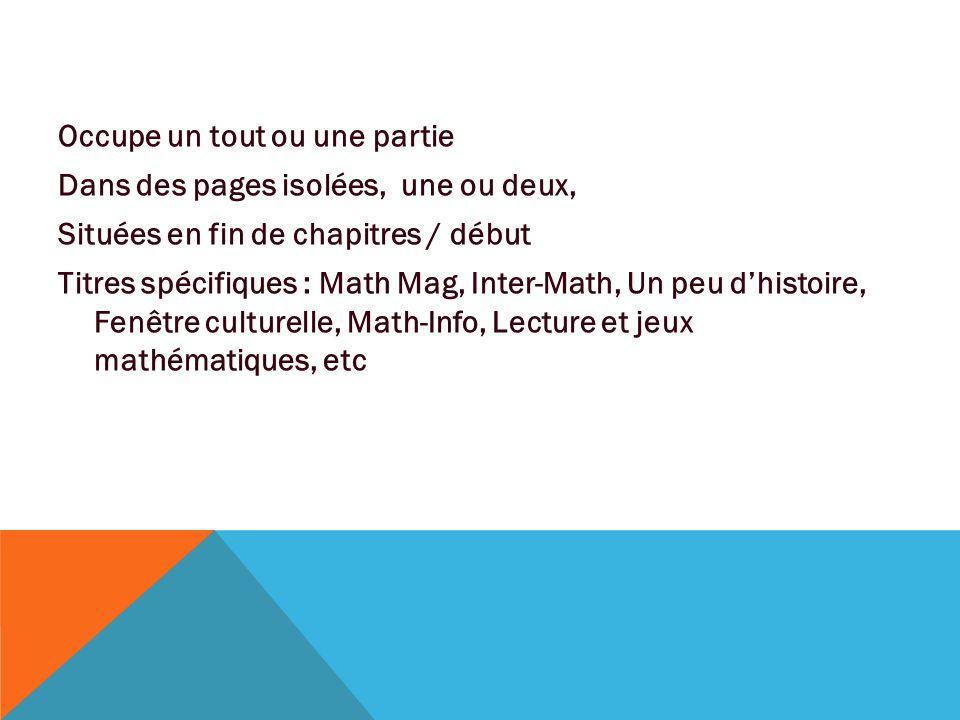 Occupe un tout ou une partie Dans des pages isolées, une ou deux, Situées en fin de chapitres / début Titres spécifiques : Math Mag, Inter-Math, Un peu d'histoire, Fenêtre culturelle, Math-Info, Lecture et jeux mathématiques, etc