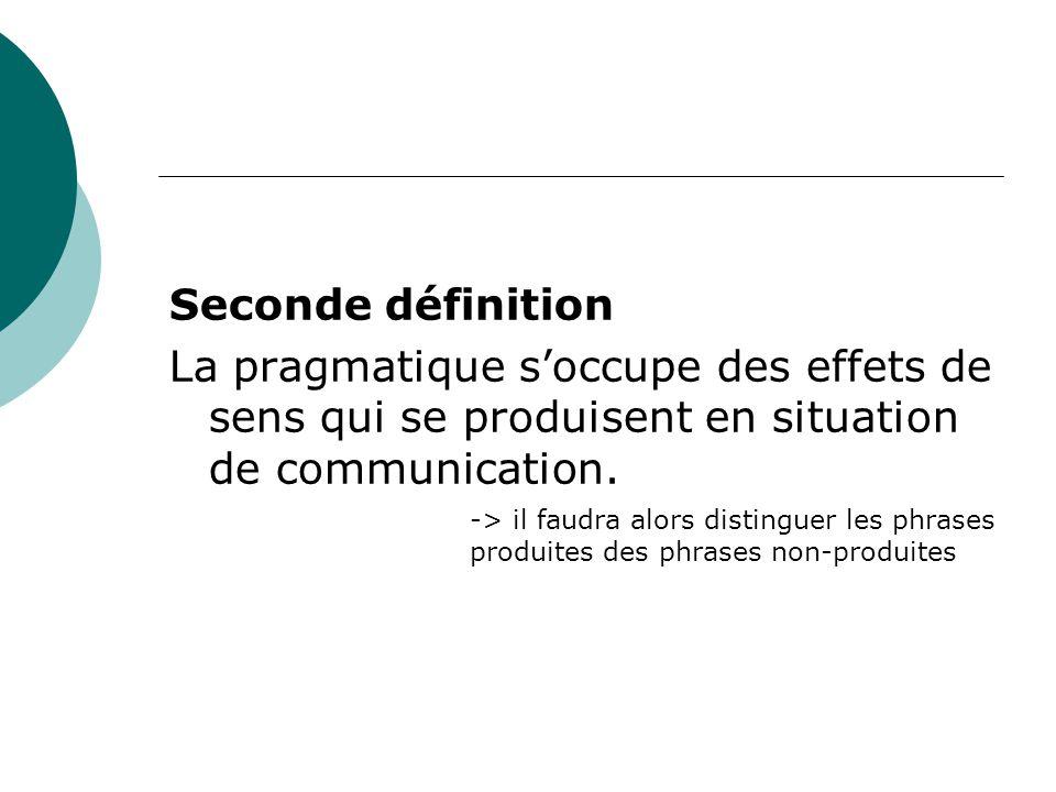 Seconde définition La pragmatique s'occupe des effets de sens qui se produisent en situation de communication.