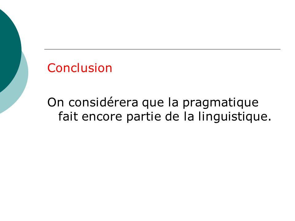 Conclusion On considérera que la pragmatique fait encore partie de la linguistique.