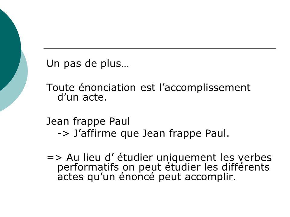 Un pas de plus… Toute énonciation est l'accomplissement d'un acte. Jean frappe Paul. -> J'affirme que Jean frappe Paul.