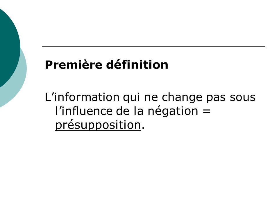 Première définition L'information qui ne change pas sous l'influence de la négation = présupposition.