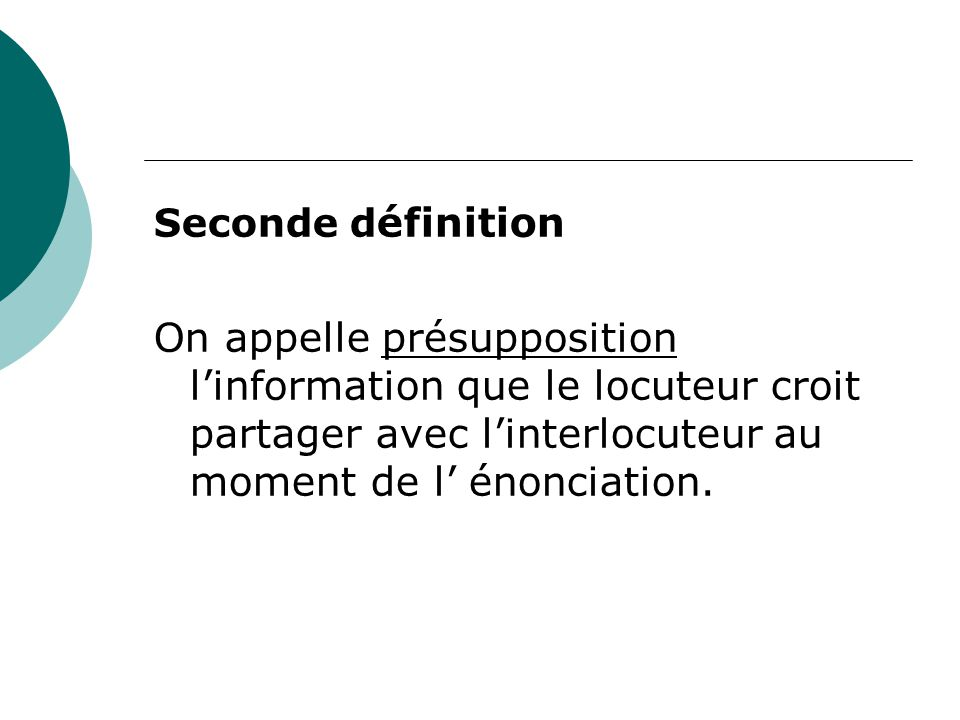 Seconde définition On appelle présupposition l'information que le locuteur croit partager avec l'interlocuteur au moment de l' énonciation.
