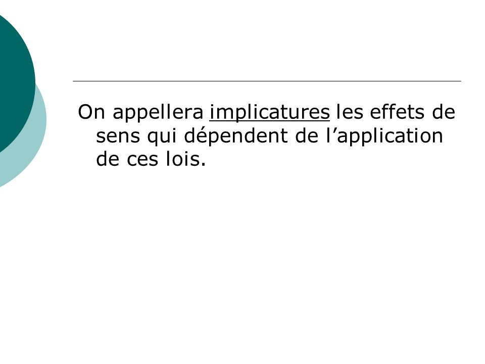 On appellera implicatures les effets de sens qui dépendent de l'application de ces lois.