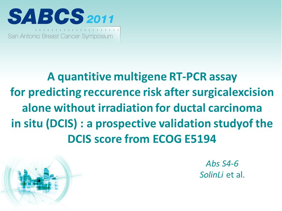 A quantitive multigene RT-PCR assay for predicting reccurence risk after surgicalexcision alone without irradiation for ductal carcinoma in situ (DCIS) : a prospective validation studyof the DCIS score from ECOG E5194