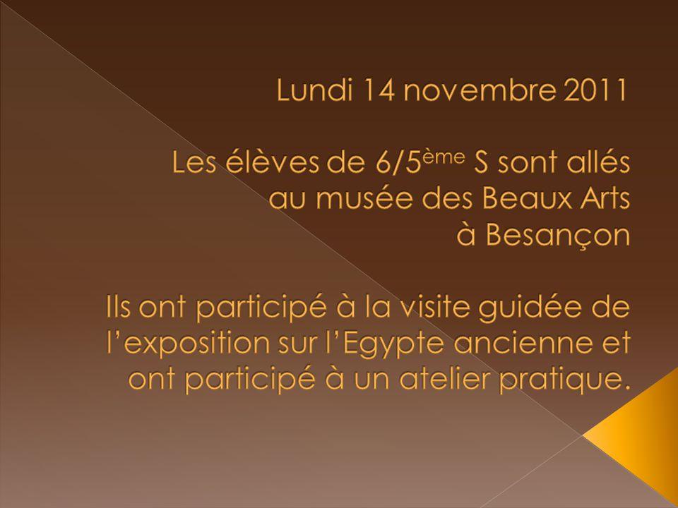 Lundi 14 novembre 2011 Les élèves de 6/5ème S sont allés au musée des Beaux Arts à Besançon Ils ont participé à la visite guidée de l'exposition sur l'Egypte ancienne et ont participé à un atelier pratique.