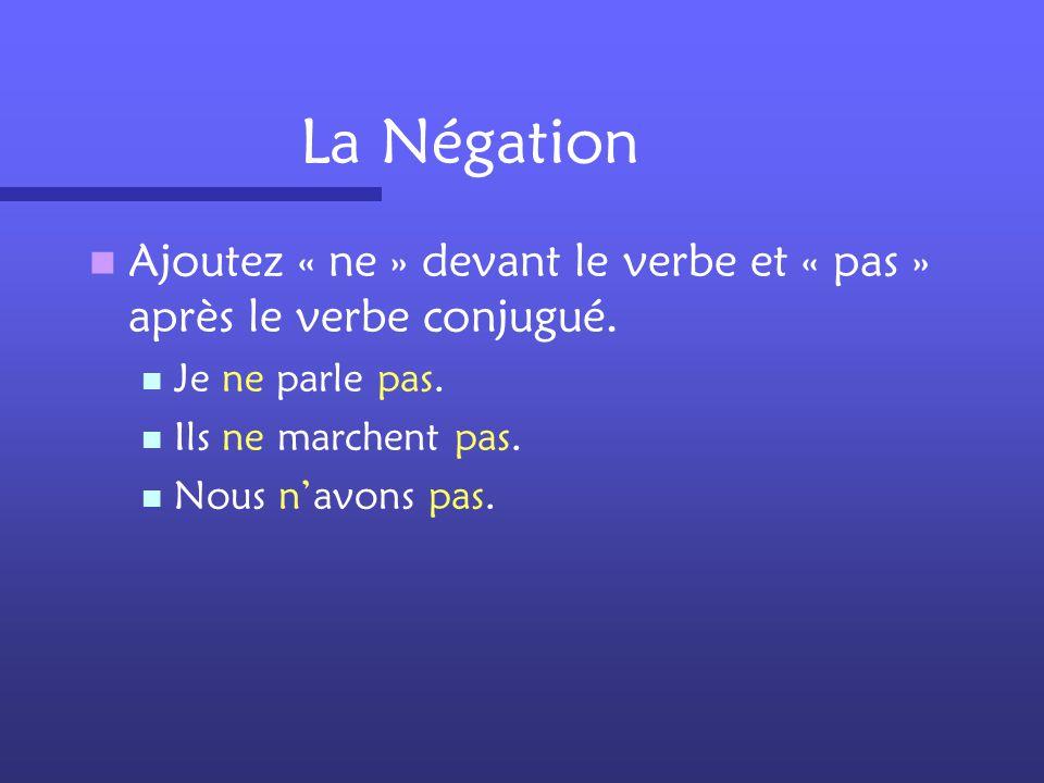 La Négation Ajoutez « ne » devant le verbe et « pas » après le verbe conjugué. Je ne parle pas. Ils ne marchent pas.