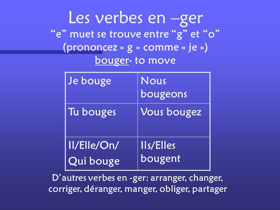 Les verbes en –ger e muet se trouve entre g et o (prononcez « g » comme « je ») bouger- to move