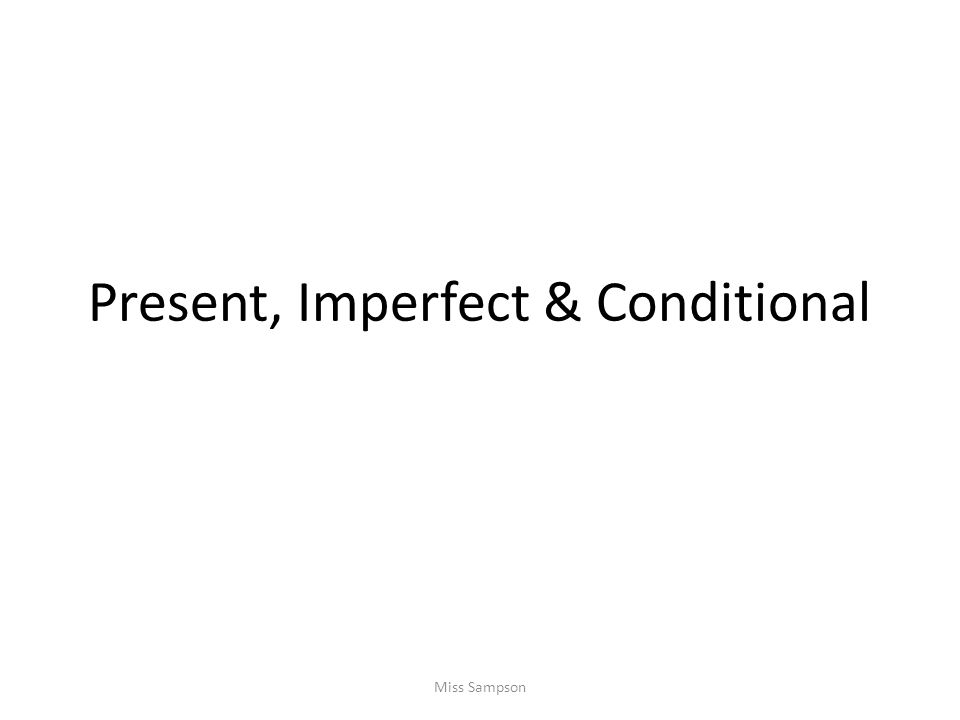Present, Imperfect & Conditional