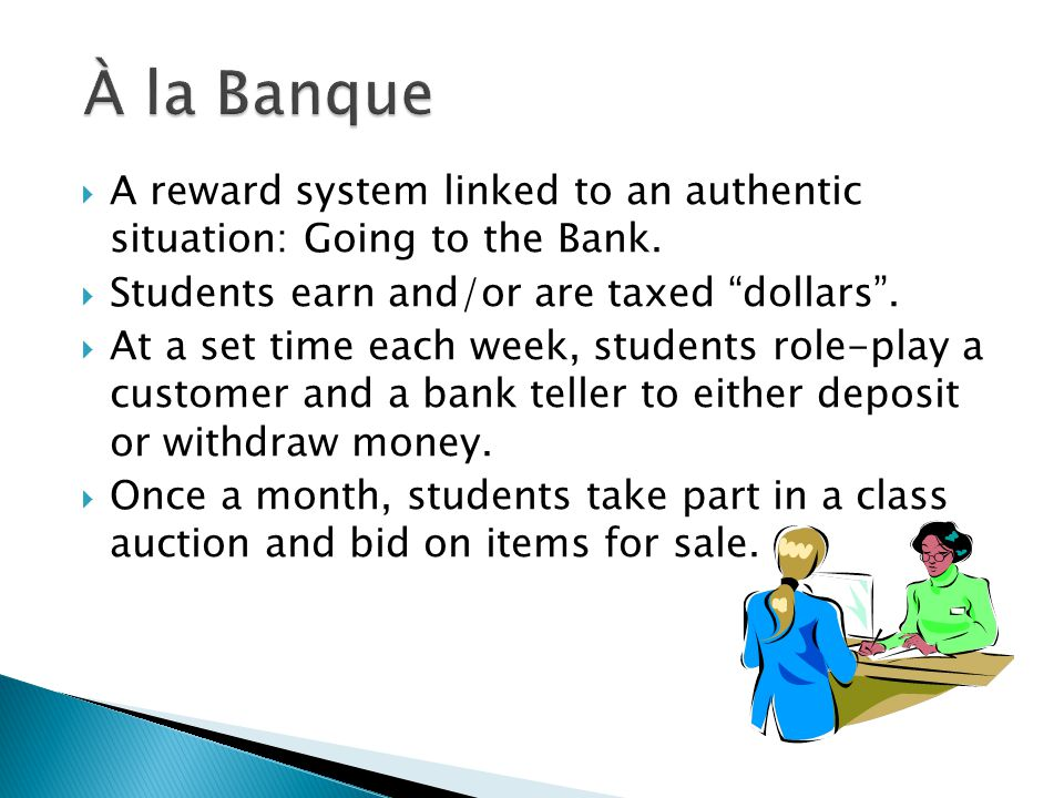 À la Banque A reward system linked to an authentic situation: Going to the Bank. Students earn and/or are taxed dollars .