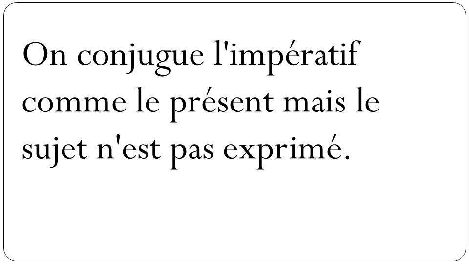 On conjugue l impératif comme le présent mais le sujet n est pas exprimé.