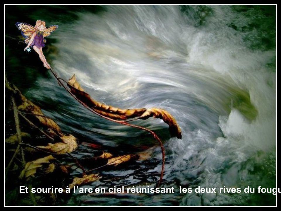 Et sourire à l'arc en ciel réunissant les deux rives du fougueux torrent…