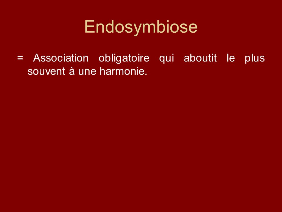 Endosymbiose = Association obligatoire qui aboutit le plus souvent à une harmonie.