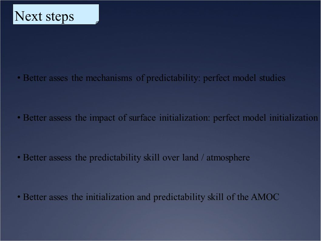 Next steps Better asses the mechanisms of predictability: perfect model studies.