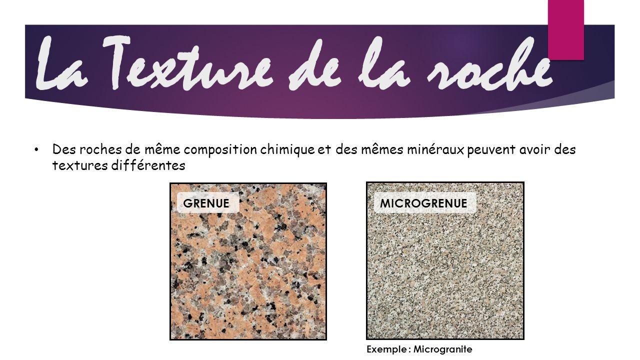 La Texture de la roche Des roches de même composition chimique et des mêmes minéraux peuvent avoir des textures différentes.