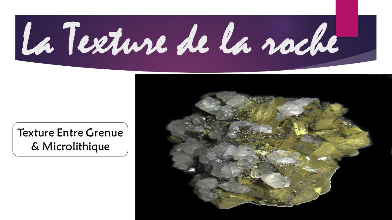 La Texture de la roche Texture Entre Grenue & Microlithique