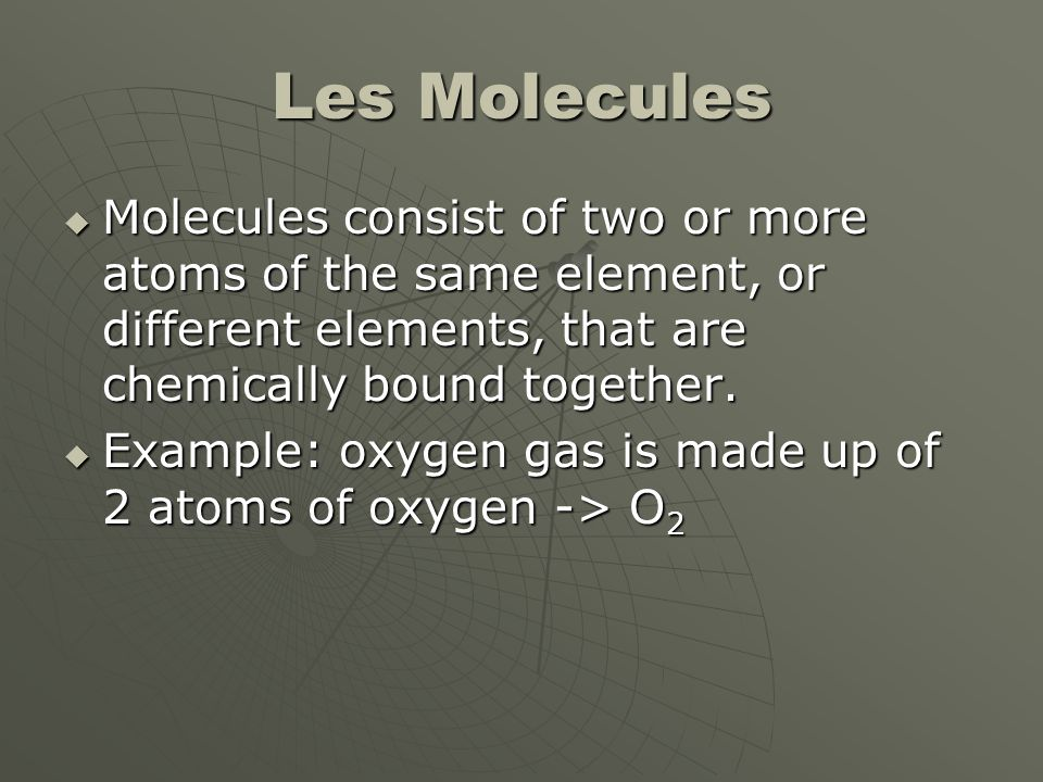 Les Molecules Molecules consist of two or more atoms of the same element, or different elements, that are chemically bound together.