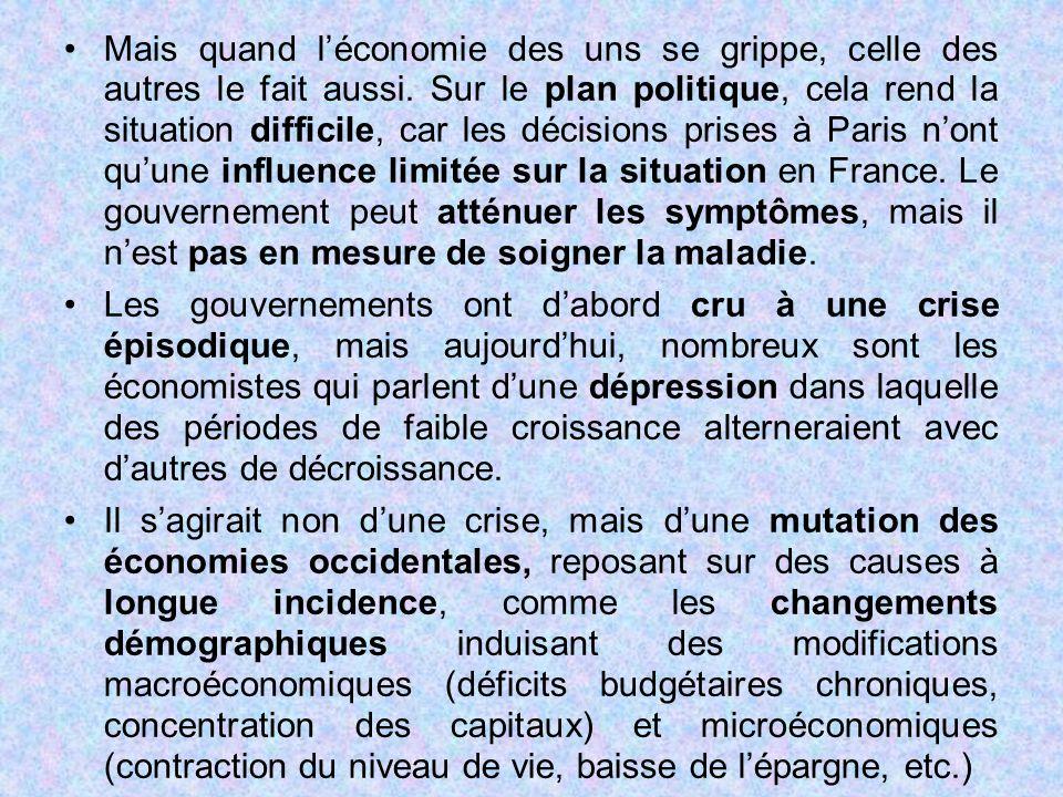 Mais quand l'économie des uns se grippe, celle des autres le fait aussi. Sur le plan politique, cela rend la situation difficile, car les décisions prises à Paris n'ont qu'une influence limitée sur la situation en France. Le gouvernement peut atténuer les symptômes, mais il n'est pas en mesure de soigner la maladie.